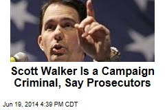 scott-walker-is-a-campaign-criminal-say-prosecutors